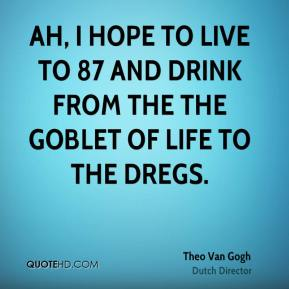 Theo Van Gogh - Ah, I hope to live to 87 and drink from the the goblet of life to the dregs.