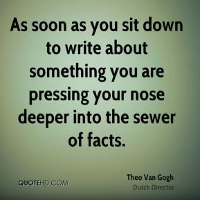 Theo Van Gogh - As soon as you sit down to write about something you are pressing your nose deeper into the sewer of facts.