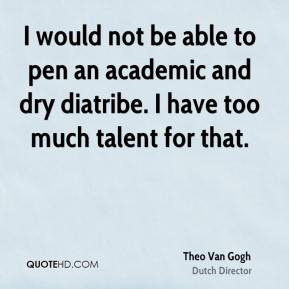 Theo Van Gogh - I would not be able to pen an academic and dry diatribe. I have too much talent for that.