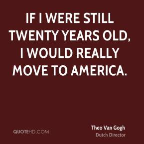 Theo Van Gogh - If I were still twenty years old, I would really move to America.