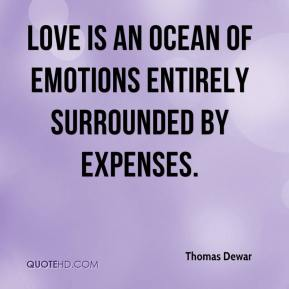 Thomas Dewar  - Love is an ocean of emotions entirely surrounded by expenses.