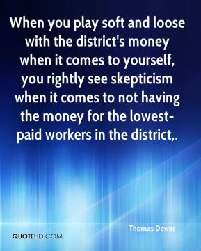 Thomas Dewar  - When you play soft and loose with the district's money when it comes to yourself, you rightly see skepticism when it comes to not having the money for the lowest-paid workers in the district.