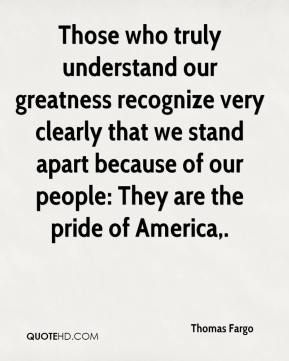 Thomas Fargo  - Those who truly understand our greatness recognize very clearly that we stand apart because of our people: They are the pride of America.