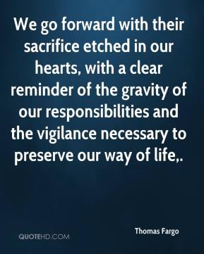 Thomas Fargo  - We go forward with their sacrifice etched in our hearts, with a clear reminder of the gravity of our responsibilities and the vigilance necessary to preserve our way of life.