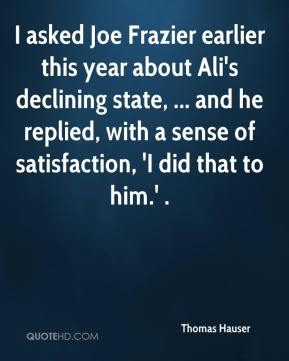 I asked Joe Frazier earlier this year about Ali's declining state, ... and he replied, with a sense of satisfaction, 'I did that to him.' .