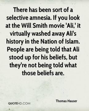 Thomas Hauser  - There has been sort of a selective amnesia. If you look at the Will Smith movie 'Ali,' it virtually washed away Ali's history in the Nation of Islam. People are being told that Ali stood up for his beliefs, but they're not being told what those beliefs are.
