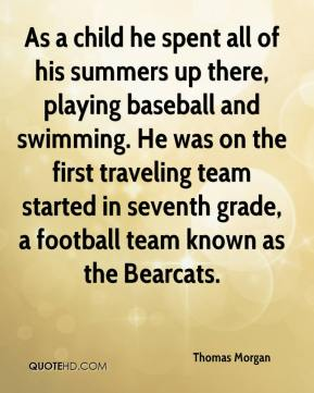 Thomas Morgan  - As a child he spent all of his summers up there, playing baseball and swimming. He was on the first traveling team started in seventh grade, a football team known as the Bearcats.