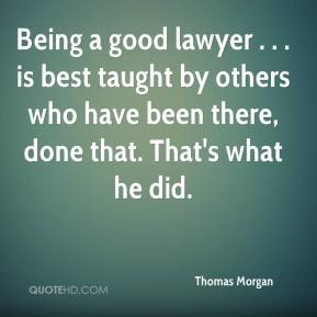Being a good lawyer . . . is best taught by others who have been there, done that. That's what he did.