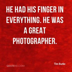 Tim Burke  - He had his finger in everything. He was a great photographer.