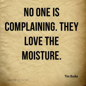 Tim Burke  - No one is complaining. They love the moisture.