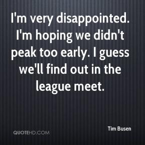 Tim Busen  - I'm very disappointed. I'm hoping we didn't peak too early. I guess we'll find out in the league meet.