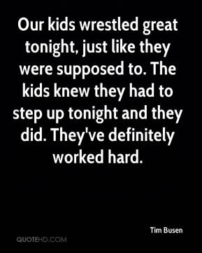 Tim Busen  - Our kids wrestled great tonight, just like they were supposed to. The kids knew they had to step up tonight and they did. They've definitely worked hard.