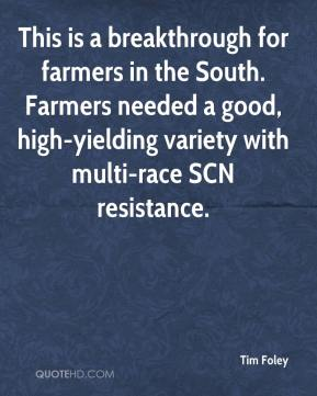 Tim Foley  - This is a breakthrough for farmers in the South. Farmers needed a good, high-yielding variety with multi-race SCN resistance.