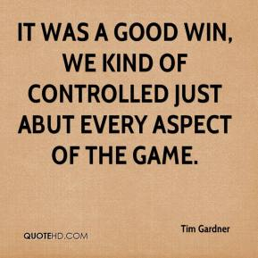 Tim Gardner  - It was a good win, we kind of controlled just abut every aspect of the game.