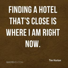 Tim Horton  - Finding a hotel that's close is where I am right now.