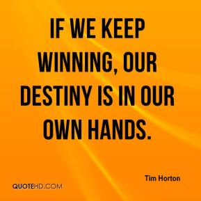 Tim Horton  - If we keep winning, our destiny is in our own hands.