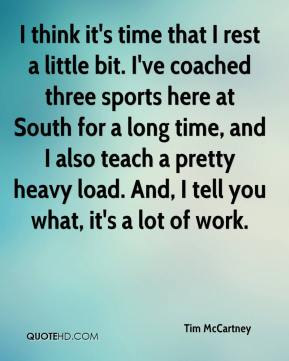 Tim McCartney  - I think it's time that I rest a little bit. I've coached three sports here at South for a long time, and I also teach a pretty heavy load. And, I tell you what, it's a lot of work.