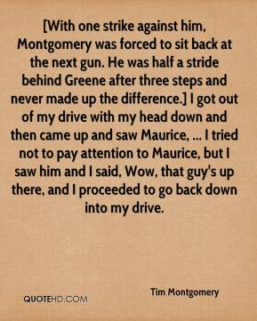 [With one strike against him, Montgomery was forced to sit back at the next gun. He was half a stride behind Greene after three steps and never made up the difference.] I got out of my drive with my head down and then came up and saw Maurice, ... I tried not to pay attention to Maurice, but I saw him and I said, Wow, that guy's up there, and I proceeded to go back down into my drive.