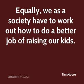 Tim Moore  - Equally, we as a society have to work out how to do a better job of raising our kids.