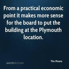 Tim Moore  - From a practical economic point it makes more sense for the board to put the building at the Plymouth location.