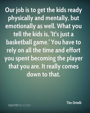 Tim Ortelli  - Our job is to get the kids ready physically and mentally, but emotionally as well. What you tell the kids is, 'It's just a basketball game.' You have to rely on all the time and effort you spent becoming the player that you are. It really comes down to that.