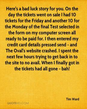 Tim Ward  - Here's a bad luck story for you. On the day the tickets went on sale I had 10 tickets for the Friday and another 10 for the Monday of the final Test selected in the form on my computer screen all ready to be paid for. I then entered my credit card details pressed send - and The Oval's website crashed. I spent the next few hours trying to get back in to the site to no avail. When I finally got in the tickets had all gone - bah!