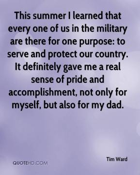Tim Ward  - This summer I learned that every one of us in the military are there for one purpose: to serve and protect our country. It definitely gave me a real sense of pride and accomplishment, not only for myself, but also for my dad.