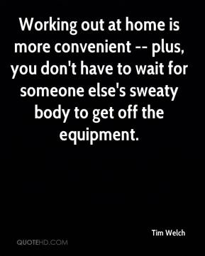 Tim Welch  - Working out at home is more convenient -- plus, you don't have to wait for someone else's sweaty body to get off the equipment.
