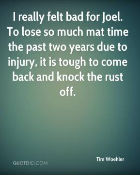 I really felt bad for Joel. To lose so much mat time the past two years due to injury, it is tough to come back and knock the rust off.