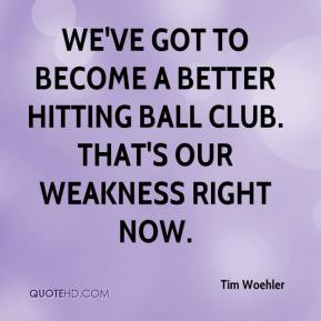 Tim Woehler  - We've got to become a better hitting ball club. That's our weakness right now.