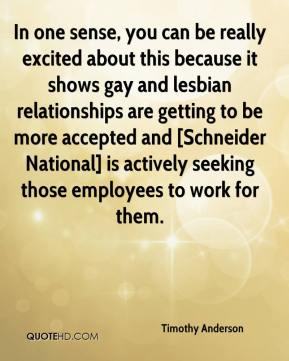 Timothy Anderson  - In one sense, you can be really excited about this because it shows gay and lesbian relationships are getting to be more accepted and [Schneider National] is actively seeking those employees to work for them.