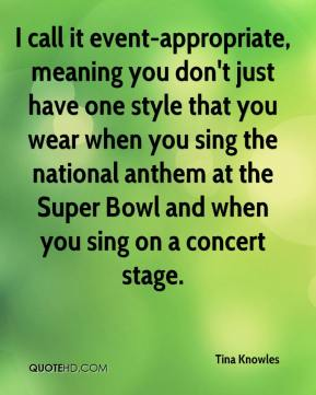 Tina Knowles  - I call it event-appropriate, meaning you don't just have one style that you wear when you sing the national anthem at the Super Bowl and when you sing on a concert stage.
