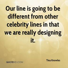 Tina Knowles  - Our line is going to be different from other celebrity lines in that we are really designing it.
