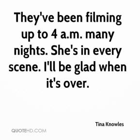 Tina Knowles  - They've been filming up to 4 a.m. many nights. She's in every scene. I'll be glad when it's over.