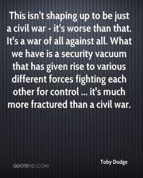 Toby Dodge  - This isn't shaping up to be just a civil war - it's worse than that. It's a war of all against all. What we have is a security vacuum that has given rise to various different forces fighting each other for control ... it's much more fractured than a civil war.