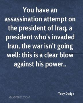 You have an assassination attempt on the president of Iraq, a president who's invaded Iran, the war isn't going well: this is a clear blow against his power.