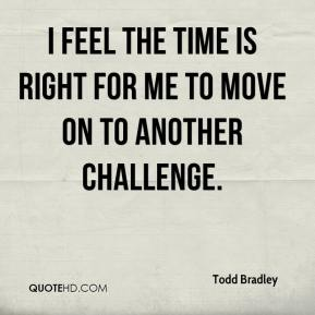 Todd Bradley  - I feel the time is right for me to move on to another challenge.