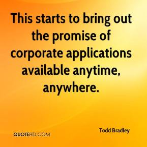 Todd Bradley  - This starts to bring out the promise of corporate applications available anytime, anywhere.
