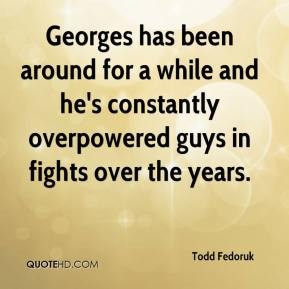Todd Fedoruk  - Georges has been around for a while and he's constantly overpowered guys in fights over the years.