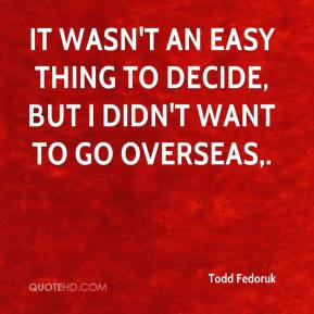 Todd Fedoruk  - It wasn't an easy thing to decide, but I didn't want to go overseas.