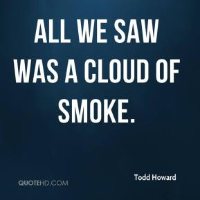 Todd Howard  - All we saw was a cloud of smoke.