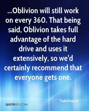 Todd Howard  - ...Oblivion will still work on every 360. That being said, Oblivion takes full advantage of the hard drive and uses it extensively, so we'd certainly recommend that everyone gets one.