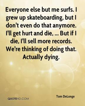 Tom DeLonge  - Everyone else but me surfs. I grew up skateboarding, but I don't even do that anymore. I'll get hurt and die, ... But if I die, I'll sell more records. We're thinking of doing that. Actually dying.