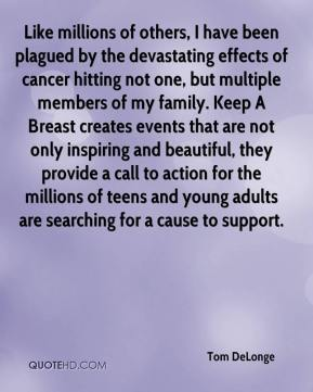Tom DeLonge  - Like millions of others, I have been plagued by the devastating effects of cancer hitting not one, but multiple members of my family. Keep A Breast creates events that are not only inspiring and beautiful, they provide a call to action for the millions of teens and young adults are searching for a cause to support.
