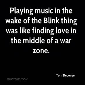 Tom DeLonge  - Playing music in the wake of the Blink thing was like finding love in the middle of a war zone.