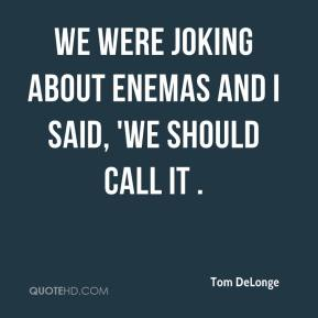 We were joking about enemas and I said, 'We should call it .