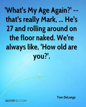 Tom DeLonge  - 'What's My Age Again?' -- that's really Mark, ... He's 27 and rolling around on the floor naked. We're always like, 'How old are you?'.