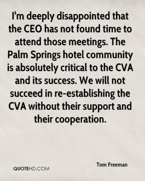 Tom Freeman  - I'm deeply disappointed that the CEO has not found time to attend those meetings. The Palm Springs hotel community is absolutely critical to the CVA and its success. We will not succeed in re-establishing the CVA without their support and their cooperation.