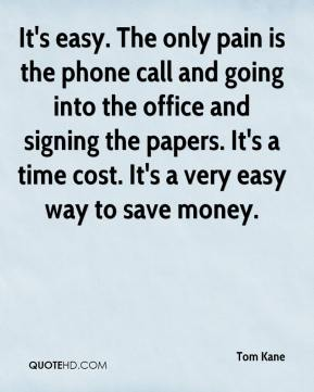 Tom Kane  - It's easy. The only pain is the phone call and going into the office and signing the papers. It's a time cost. It's a very easy way to save money.