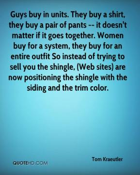 Guys buy in units. They buy a shirt, they buy a pair of pants -- it doesn't matter if it goes together. Women buy for a system, they buy for an entire outfit So instead of trying to sell you the shingle, (Web sites) are now positioning the shingle with the siding and the trim color.